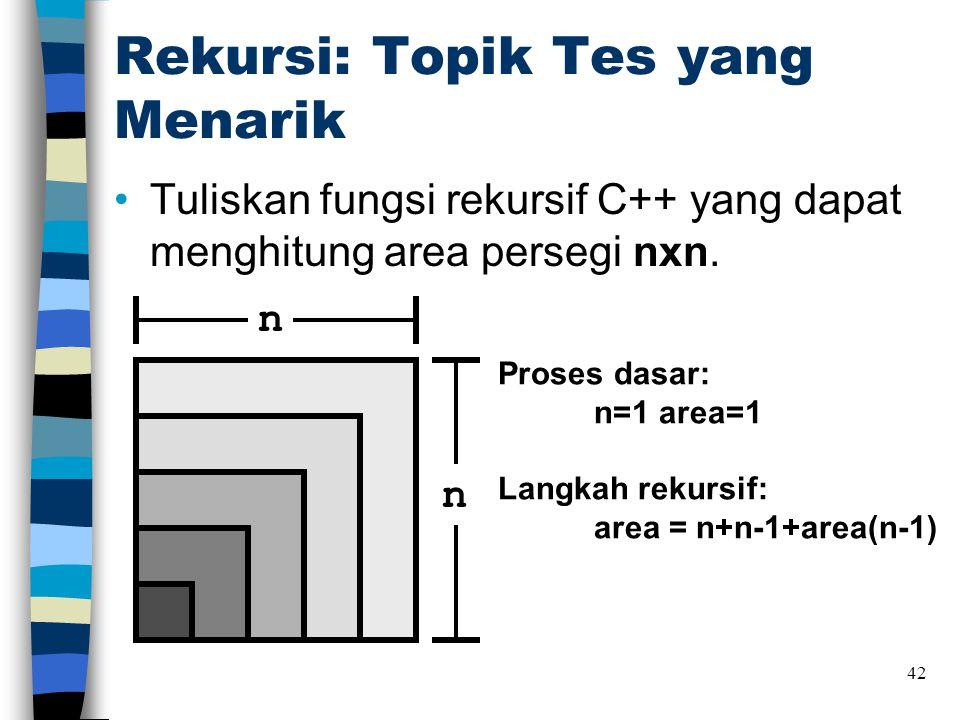 Rekursi: Topik Tes yang Menarik •Tuliskan fungsi rekursif C++ yang dapat menghitung area persegi nxn. 42 n n Proses dasar: n=1 area=1 Langkah rekursif