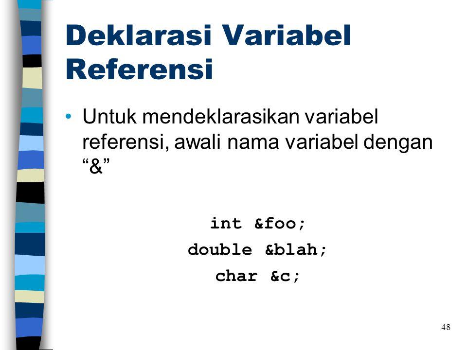 """Deklarasi Variabel Referensi •Untuk mendeklarasikan variabel referensi, awali nama variabel dengan """"&"""" int &foo; double &blah; char &c; 48"""