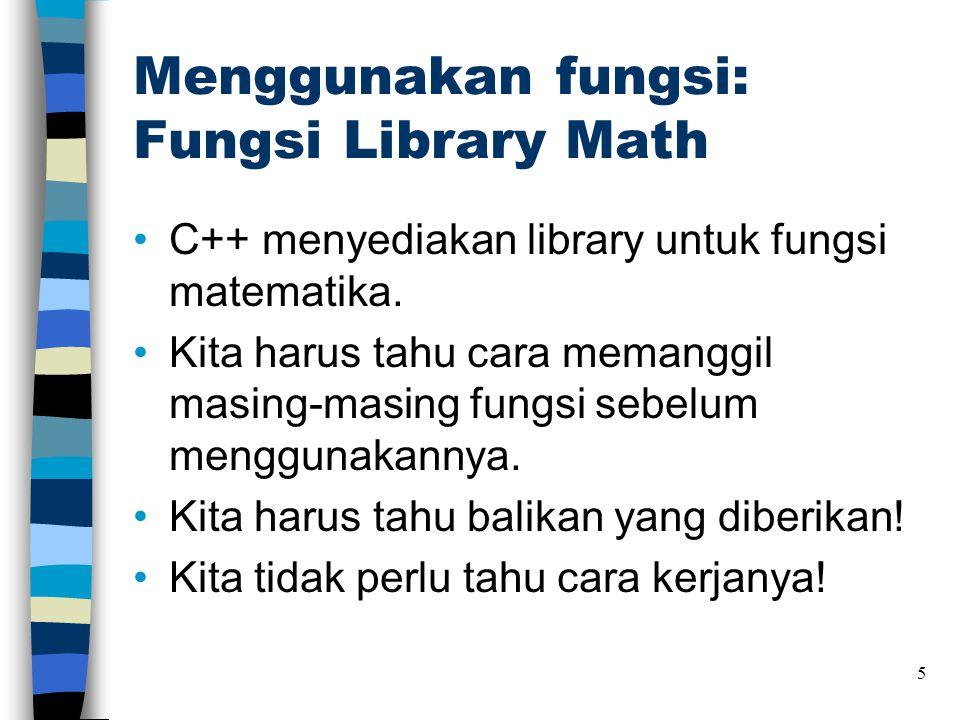 Menggunakan fungsi: Fungsi Library Math •C++ menyediakan library untuk fungsi matematika. •Kita harus tahu cara memanggil masing-masing fungsi sebelum