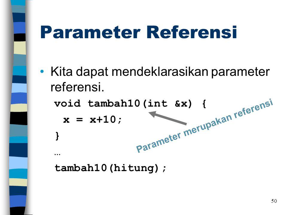 Parameter Referensi •Kita dapat mendeklarasikan parameter referensi. void tambah10(int &x) { x = x+10; } … tambah10(hitung); 50 Parameter merupakan re
