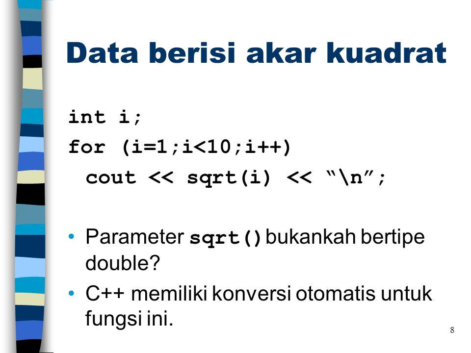 """Data berisi akar kuadrat int i; for (i=1;i<10;i++) cout << sqrt(i) << """"\n""""; •Parameter sqrt() bukankah bertipe double? •C++ memiliki konversi otomatis"""