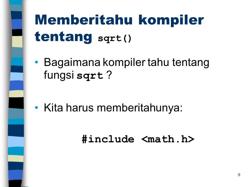 Memberitahu kompiler tentang sqrt() •Bagaimana kompiler tahu tentang fungsi sqrt ? •Kita harus memberitahunya: #include 9