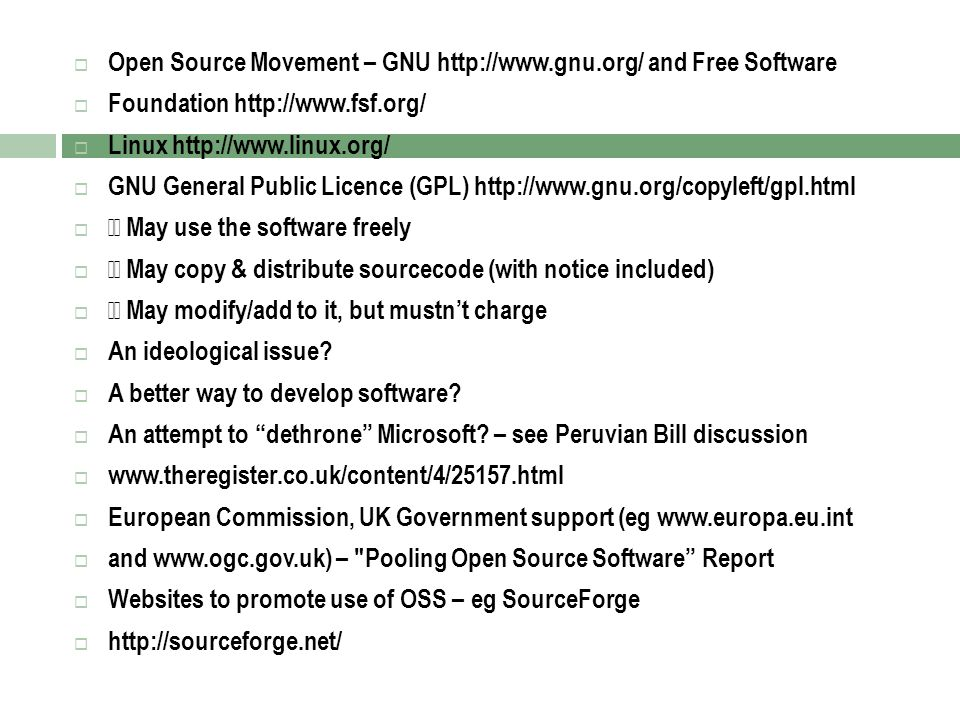 Open Source Movement – GNU http://www.gnu.org/ and Free Software  Foundation http://www.fsf.org/  Linux http://www.linux.org/  GNU General Public Licence (GPL) http://www.gnu.org/copyleft/gpl.html  May use the software freely  May copy & distribute sourcecode (with notice included)  May modify/add to it, but mustn't charge  An ideological issue.