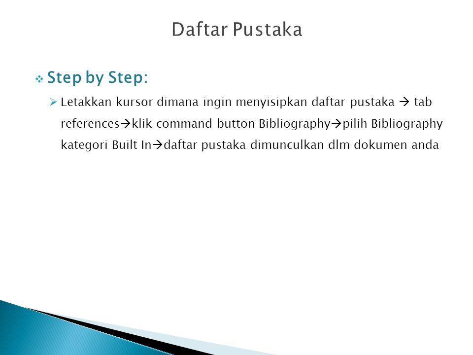 Step by Step:  Letakkan kursor dimana ingin menyisipkan daftar pustaka  tab references  klik command button Bibliography  pilih Bibliography kategori Built In  daftar pustaka dimunculkan dlm dokumen anda