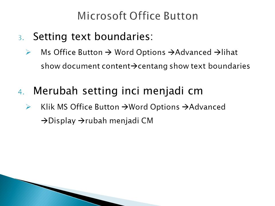 3. Setting text boundaries:  Ms Office Button  Word Options  Advanced  lihat show document content  centang show text boundaries 4. Merubah setti