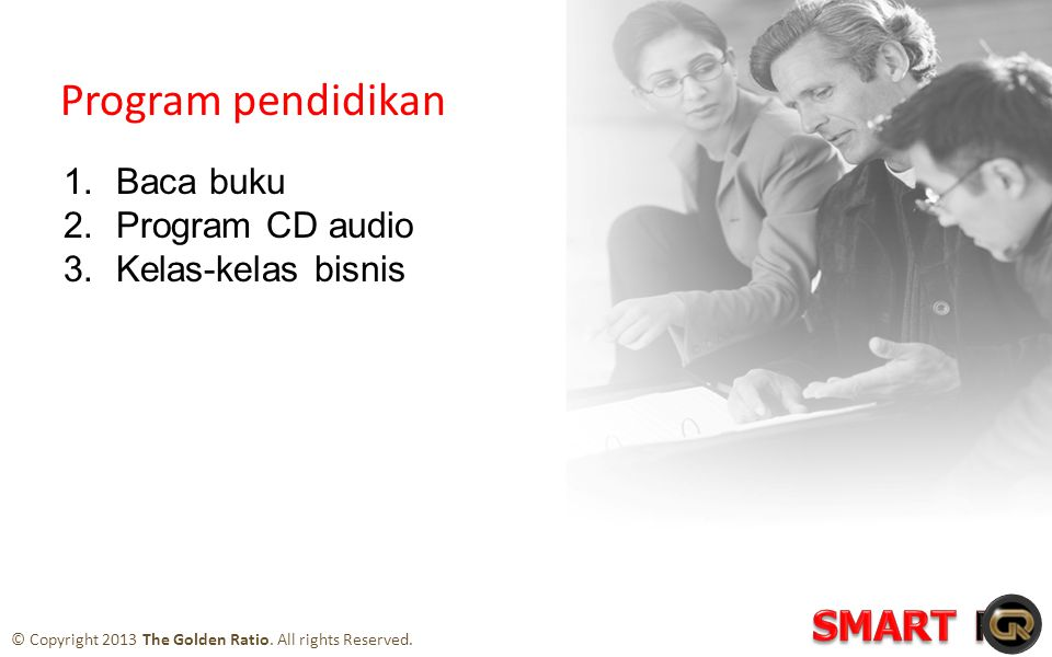 Program pendidikan 1.Baca buku 2.Program CD audio 3.Kelas-kelas bisnis © Copyright 2013 The Golden Ratio.