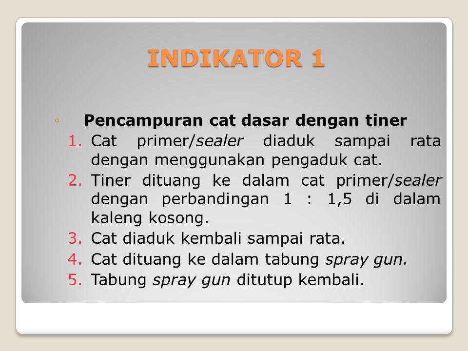 INDIKATOR 1 ◦Pencampuran cat dasar dengan tiner 1.Cat primer/sealer diaduk sampai rata dengan menggunakan pengaduk cat. 2.Tiner dituang ke dalam cat p