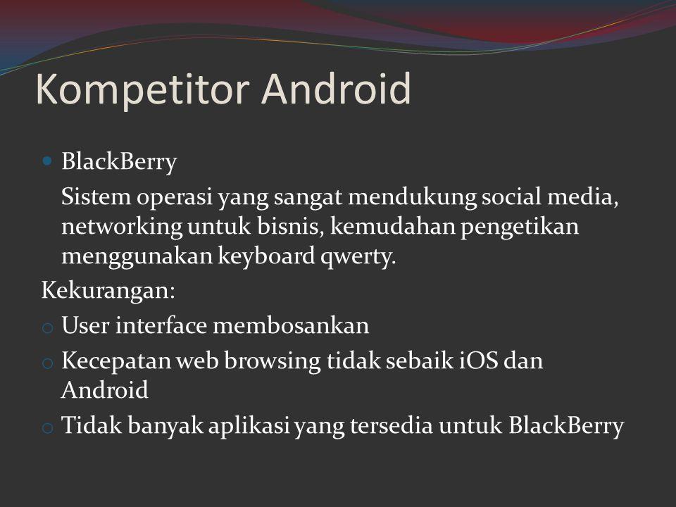 Kompetitor Android  BlackBerry Sistem operasi yang sangat mendukung social media, networking untuk bisnis, kemudahan pengetikan menggunakan keyboard