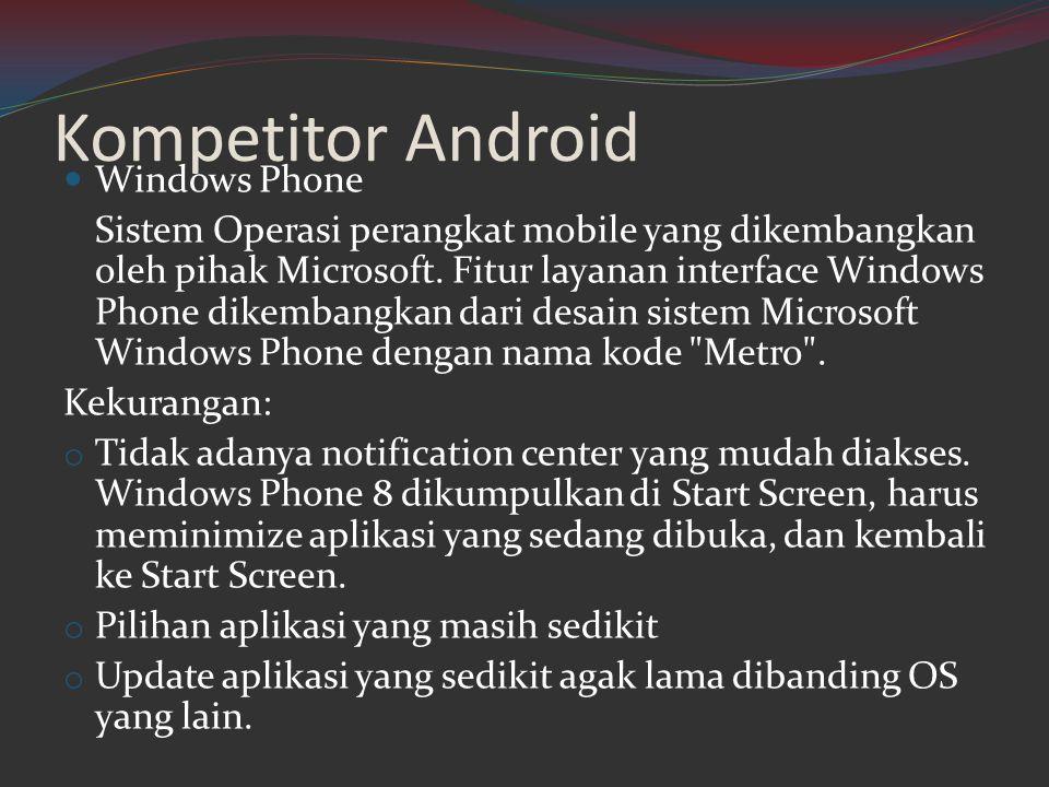 Kompetitor Android  Windows Phone Sistem Operasi perangkat mobile yang dikembangkan oleh pihak Microsoft. Fitur layanan interface Windows Phone dikem