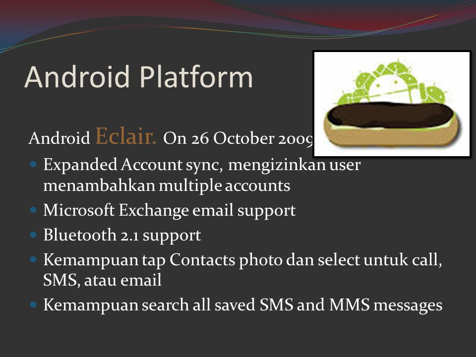 Android Platform Android Eclair. On 26 October 2009  Expanded Account sync, mengizinkan user menambahkan multiple accounts  Microsoft Exchange email