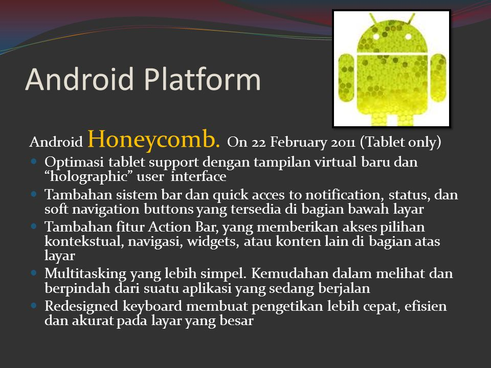 "Android Platform Android Honeycomb. On 22 February 2011 (Tablet only)  Optimasi tablet support dengan tampilan virtual baru dan ""holographic"" user in"