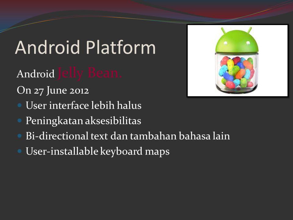 Android Platform Android Jelly Bean. On 27 June 2012  User interface lebih halus  Peningkatan aksesibilitas  Bi-directional text dan tambahan bahas
