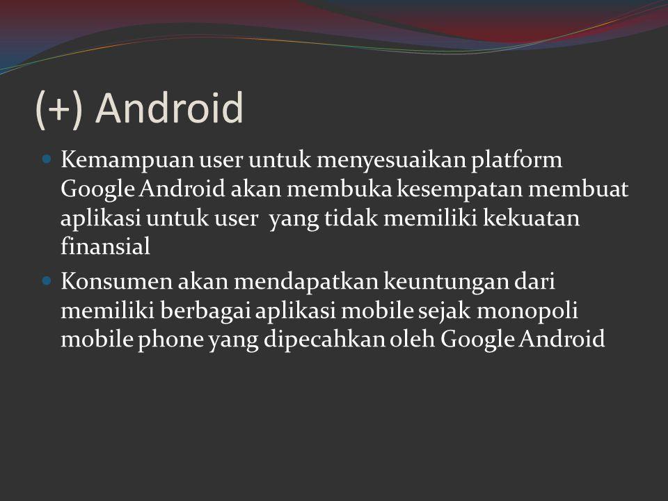 (+) Android  Kemampuan user untuk menyesuaikan platform Google Android akan membuka kesempatan membuat aplikasi untuk user yang tidak memiliki kekuat