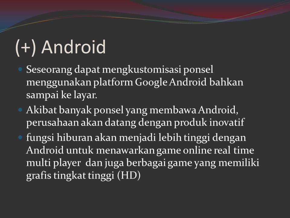 (+) Android  Seseorang dapat mengkustomisasi ponsel menggunakan platform Google Android bahkan sampai ke layar.  Akibat banyak ponsel yang membawa A