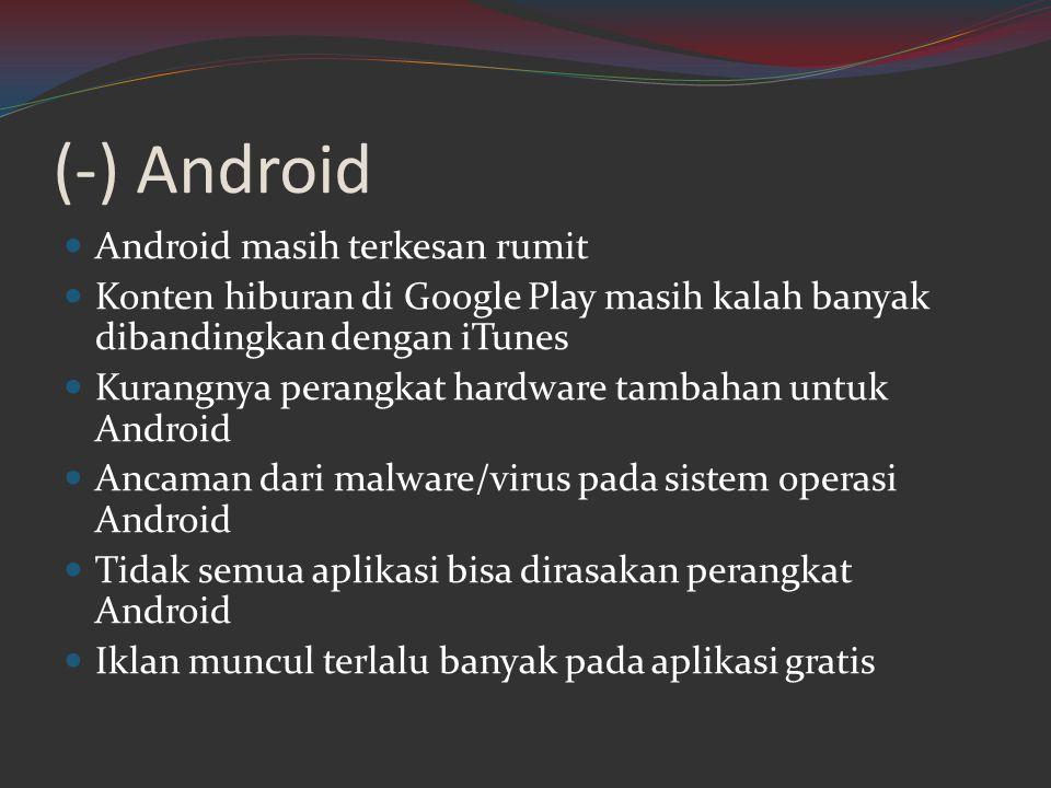 (-) Android  Android masih terkesan rumit  Konten hiburan di Google Play masih kalah banyak dibandingkan dengan iTunes  Kurangnya perangkat hardwar