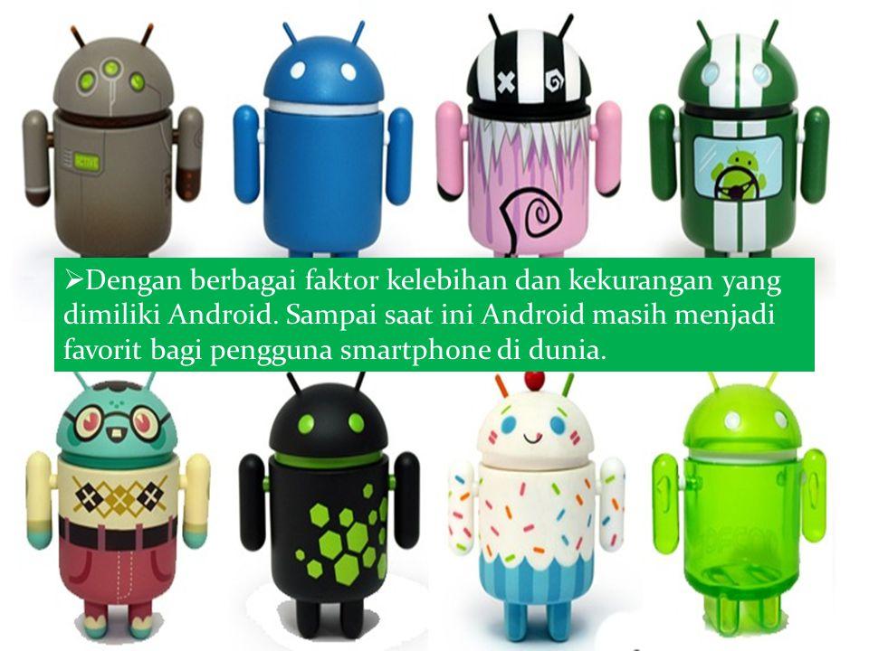  Dengan berbagai faktor kelebihan dan kekurangan yang dimiliki Android. Sampai saat ini Android masih menjadi favorit bagi pengguna smartphone di dun