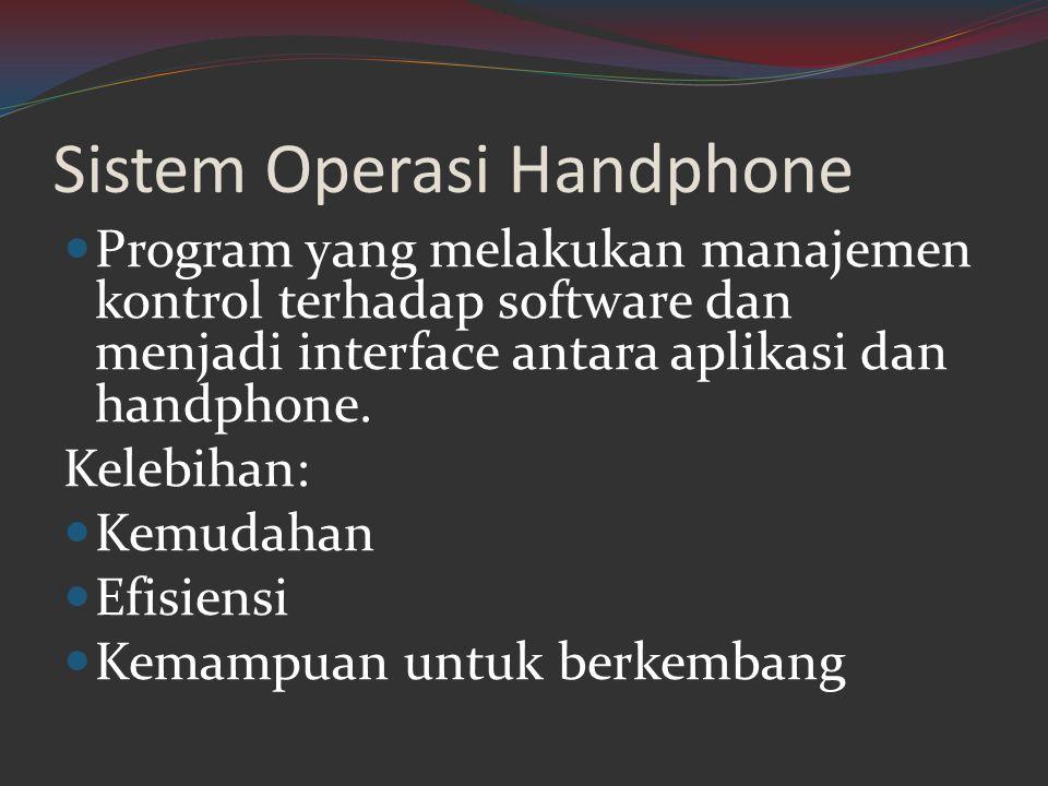 Sistem Operasi Handphone  Program yang melakukan manajemen kontrol terhadap software dan menjadi interface antara aplikasi dan handphone. Kelebihan: