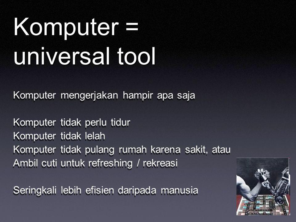 Komputer = universal tool Komputer mengerjakan hampir apa saja Komputer tidak perlu tidur Komputer tidak lelah Komputer tidak pulang rumah karena saki