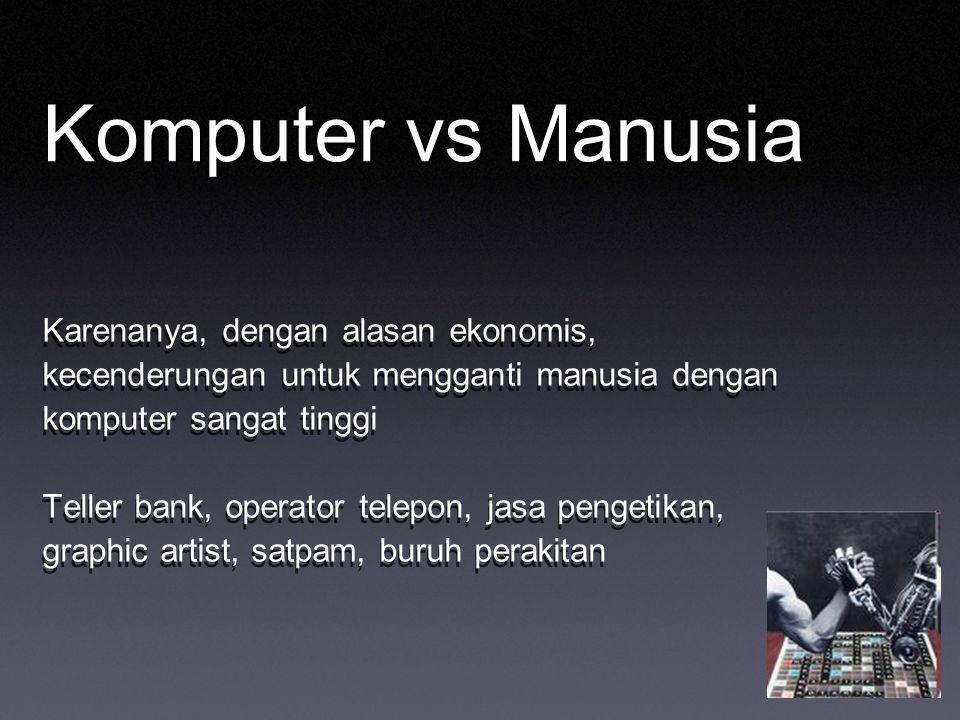 Komputer vs Manusia Karenanya, dengan alasan ekonomis, kecenderungan untuk mengganti manusia dengan komputer sangat tinggi Teller bank, operator telepon, jasa pengetikan, graphic artist, satpam, buruh perakitan