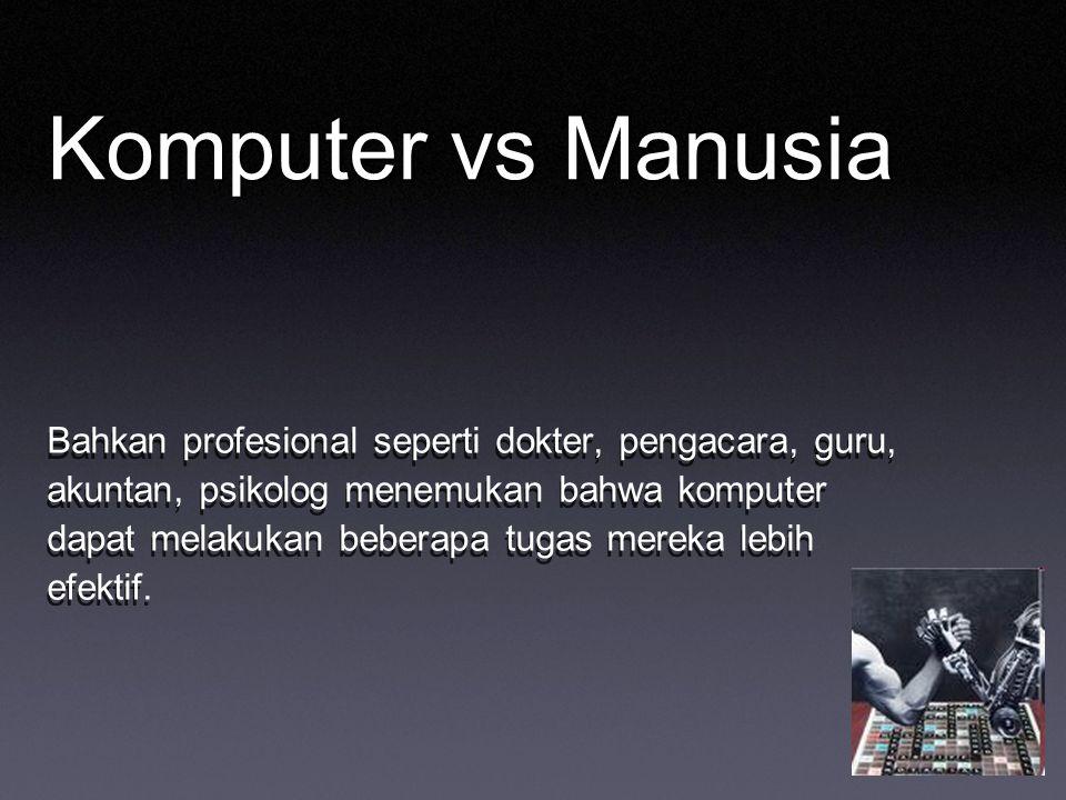 Komputer vs Manusia Bahkan profesional seperti dokter, pengacara, guru, akuntan, psikolog menemukan bahwa komputer dapat melakukan beberapa tugas mere