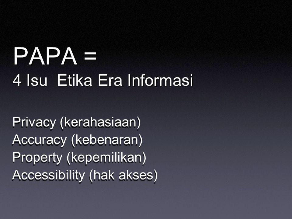 PAPA = 4 Isu Etika Era Informasi Privacy (kerahasiaan) Accuracy (kebenaran) Property (kepemilikan) Accessibility (hak akses) Privacy (kerahasiaan) Acc