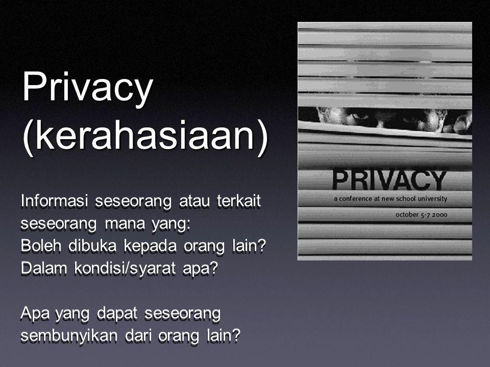 Privacy (kerahasiaan) Informasi seseorang atau terkait seseorang mana yang: Boleh dibuka kepada orang lain? Dalam kondisi/syarat apa? Apa yang dapat s