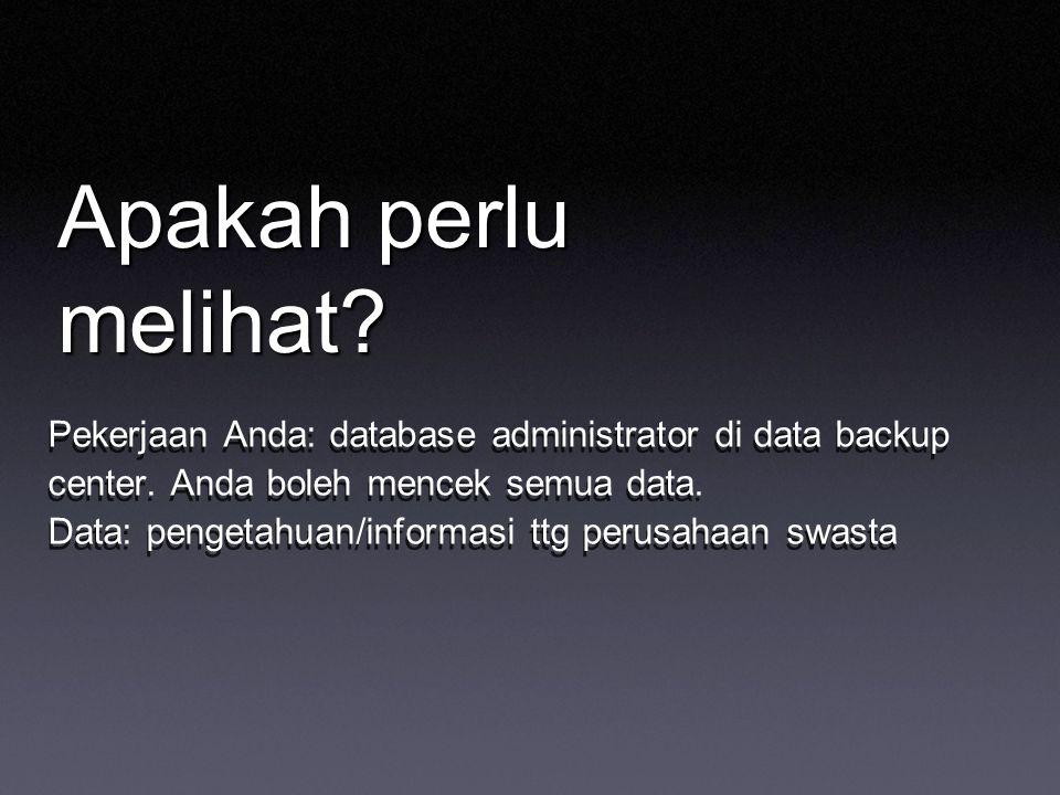 Apakah perlu melihat? Pekerjaan Anda: database administrator di data backup center. Anda boleh mencek semua data. Data: pengetahuan/informasi ttg peru