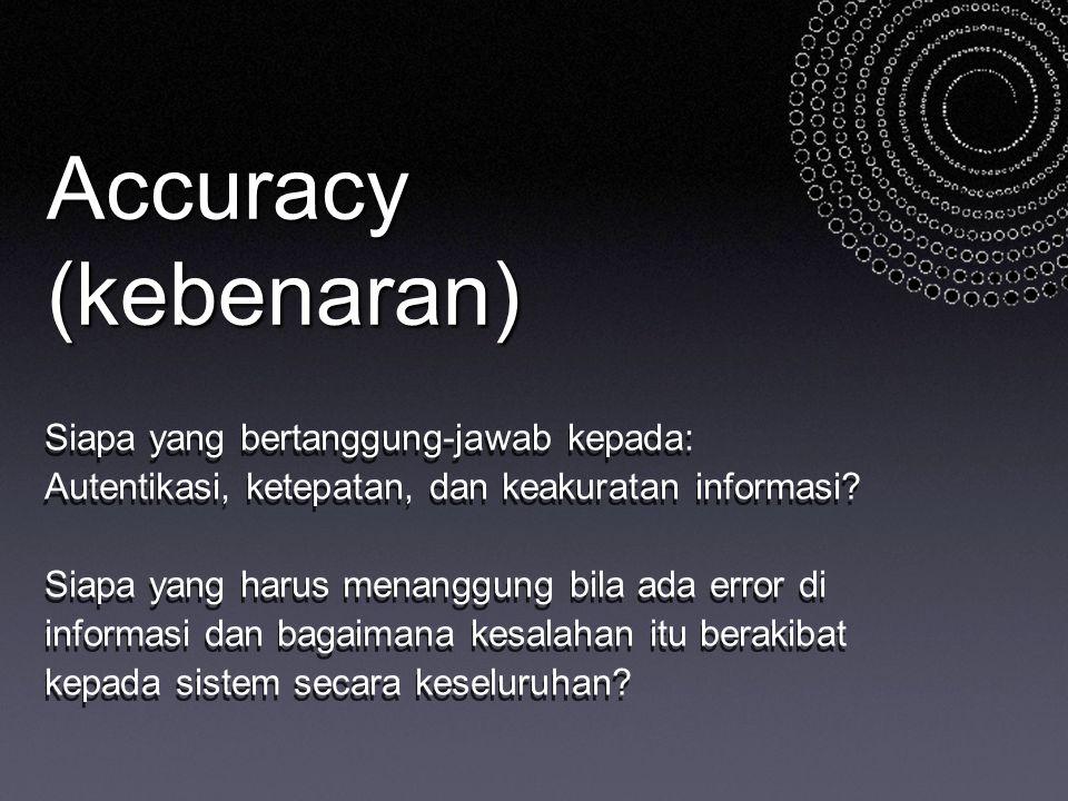 Accuracy (kebenaran) Siapa yang bertanggung-jawab kepada: Autentikasi, ketepatan, dan keakuratan informasi? Siapa yang harus menanggung bila ada error