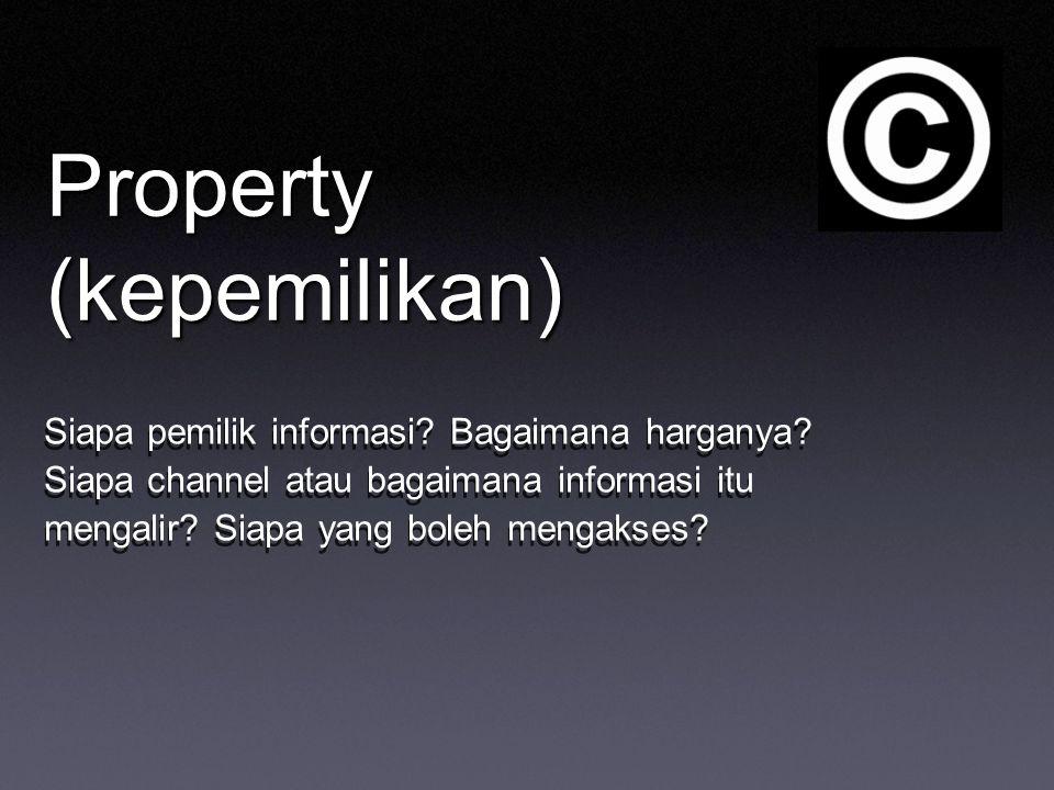 Property (kepemilikan) Siapa pemilik informasi? Bagaimana harganya? Siapa channel atau bagaimana informasi itu mengalir? Siapa yang boleh mengakses?
