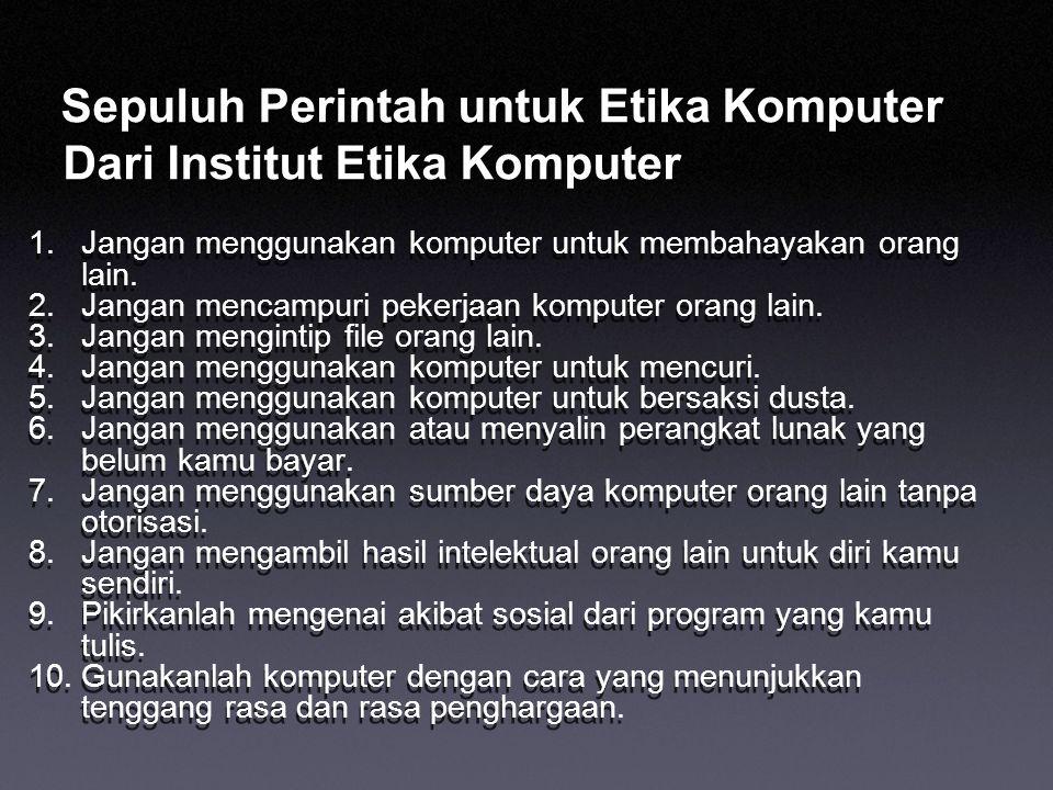 Sepuluh Perintah untuk Etika Komputer Dari Institut Etika Komputer 1.Jangan menggunakan komputer untuk membahayakan orang lain. 2.Jangan mencampuri pe
