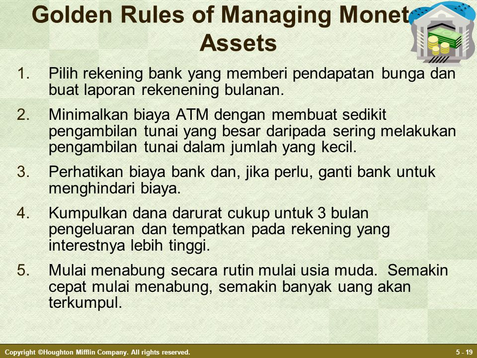 Copyright ©Houghton Mifflin Company. All rights reserved.5 - 19 Golden Rules of Managing Monetary Assets 1.Pilih rekening bank yang memberi pendapatan