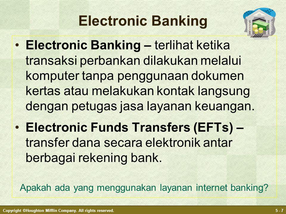 Copyright ©Houghton Mifflin Company. All rights reserved.5 - 7 Electronic Banking •Electronic Banking – terlihat ketika transaksi perbankan dilakukan