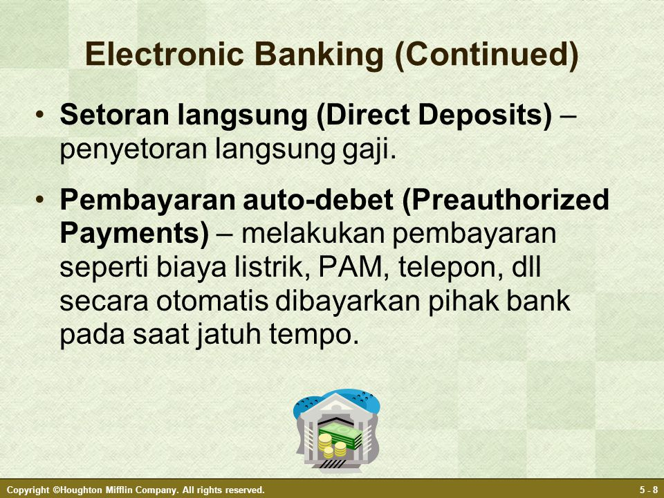 Copyright ©Houghton Mifflin Company. All rights reserved.5 - 8 Electronic Banking (Continued) •Setoran langsung (Direct Deposits) – penyetoran langsun