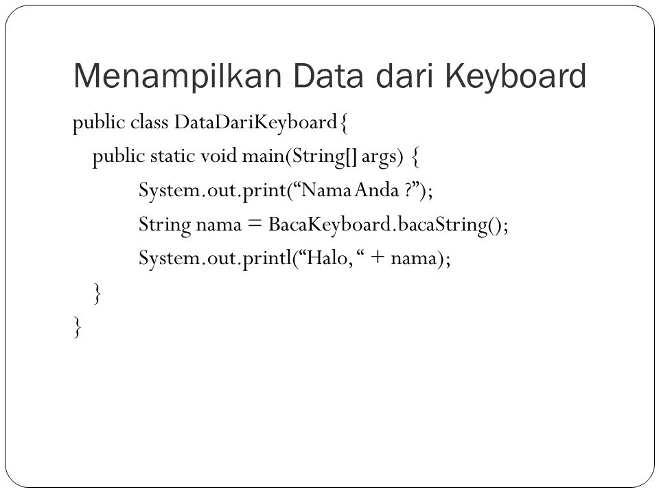 "Menampilkan Data dari Keyboard public class DataDariKeyboard{ public static void main(String[] args) { System.out.print(""Nama Anda ?""); String nama ="
