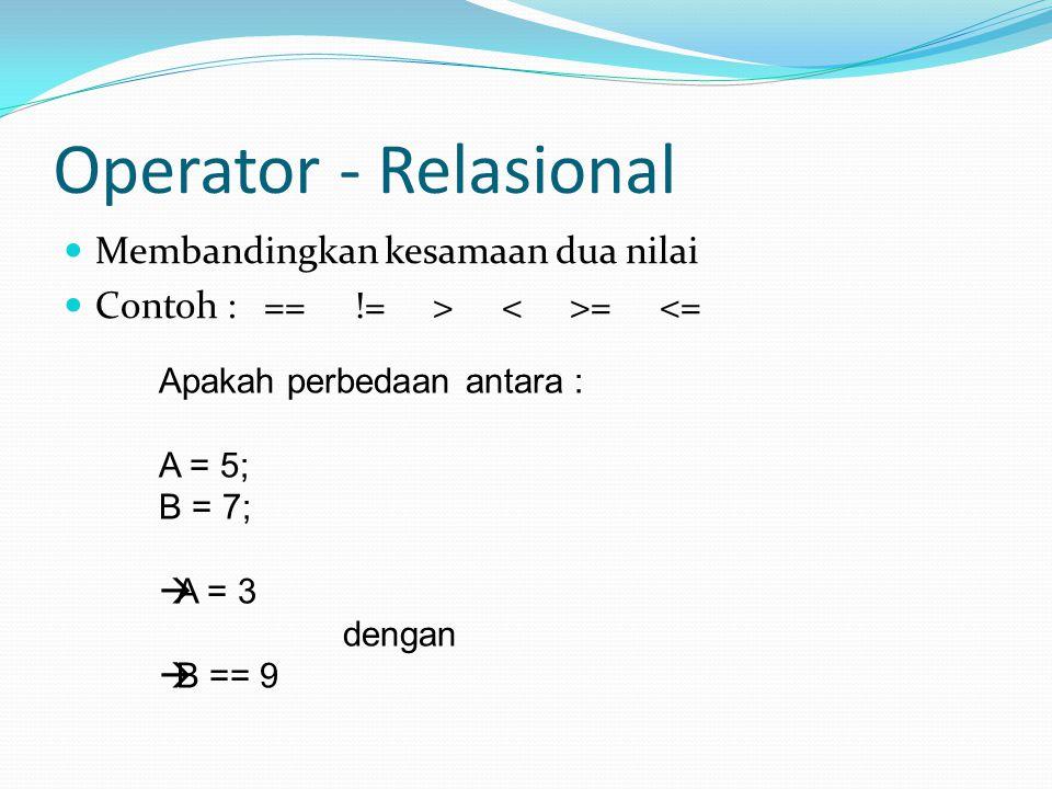 Operator - Relasional  Membandingkan kesamaan dua nilai  Contoh : == != > = <= Apakah perbedaan antara : A = 5; B = 7;  A = 3 dengan  B == 9