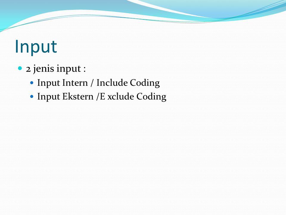 Input  2 jenis input :  Input Intern / Include Coding  Input Ekstern /E xclude Coding