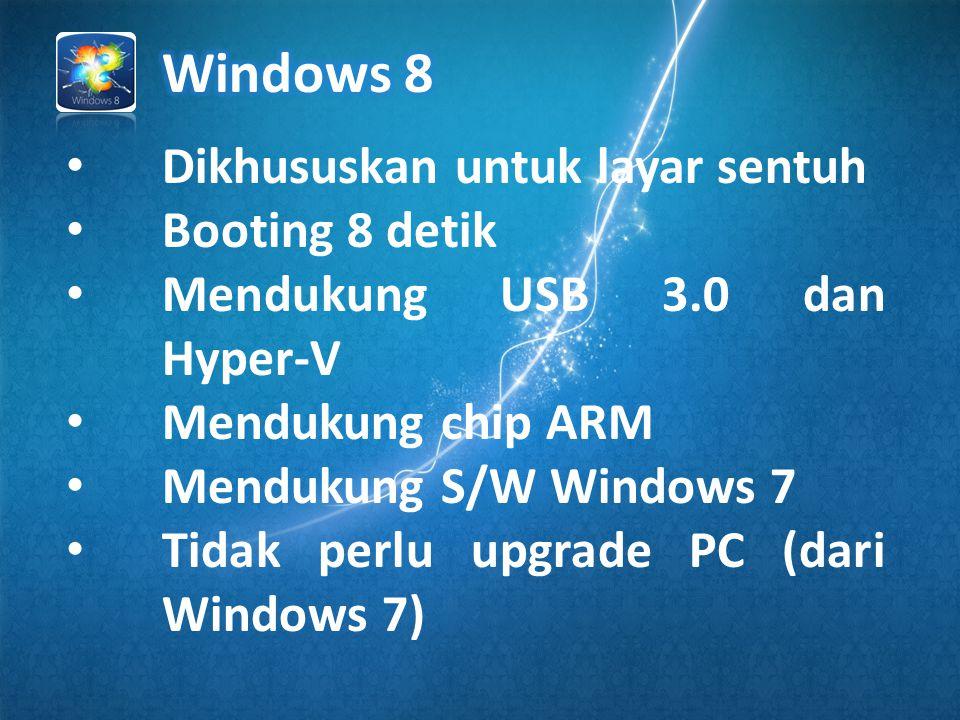 • Dikhususkan untuk layar sentuh • Booting 8 detik • Mendukung USB 3.0 dan Hyper-V • Mendukung chip ARM • Mendukung S/W Windows 7 • Tidak perlu upgrade PC (dari Windows 7)