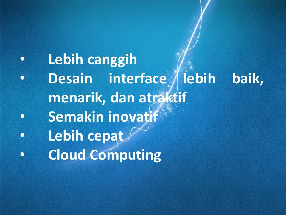 • Lebih canggih • Desain interface lebih baik, menarik, dan atraktif • Semakin inovatif • Lebih cepat • Cloud Computing