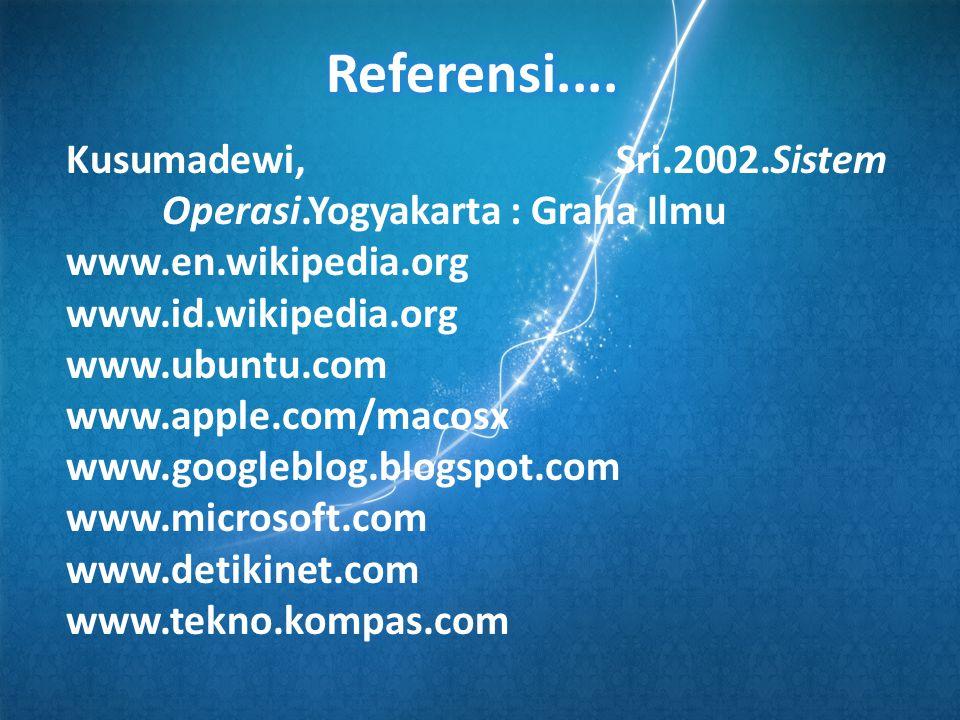 Kusumadewi, Sri.2002.Sistem Operasi.Yogyakarta : Graha Ilmu www.en.wikipedia.org www.id.wikipedia.org www.ubuntu.com www.apple.com/macosx www.googleblog.blogspot.com www.microsoft.com www.detikinet.com www.tekno.kompas.com