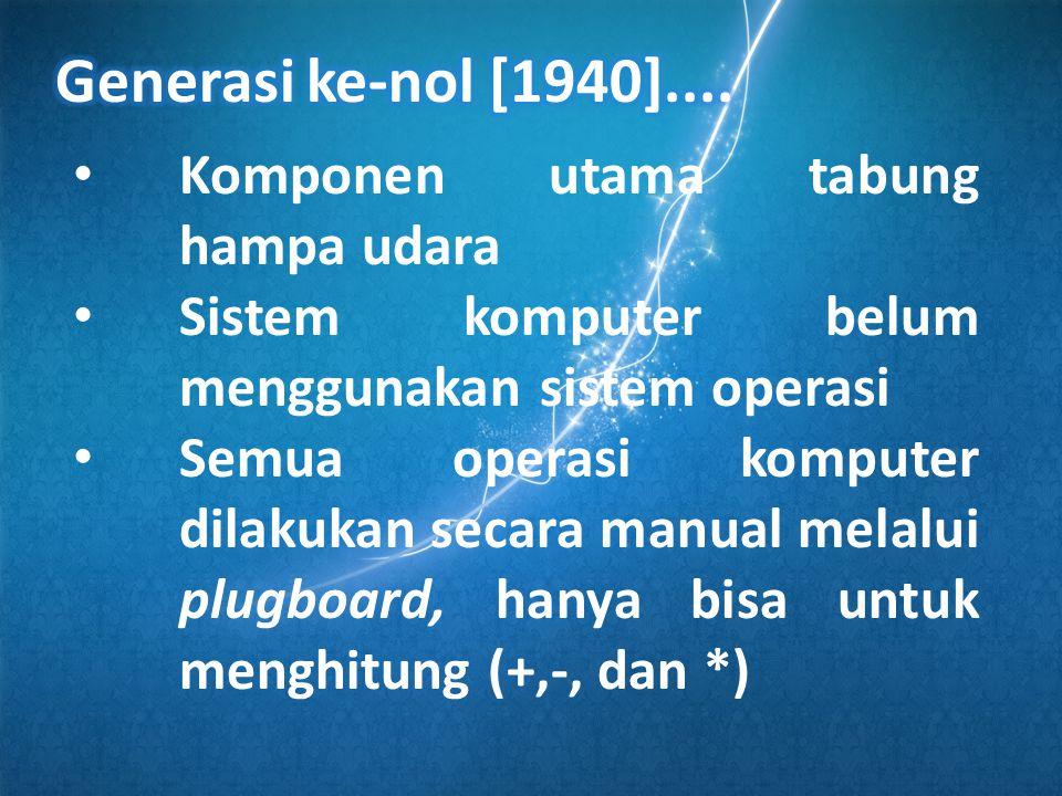 • Komponen utama tabung hampa udara • Sistem komputer belum menggunakan sistem operasi • Semua operasi komputer dilakukan secara manual melalui plugboard, hanya bisa untuk menghitung (+,-, dan *)