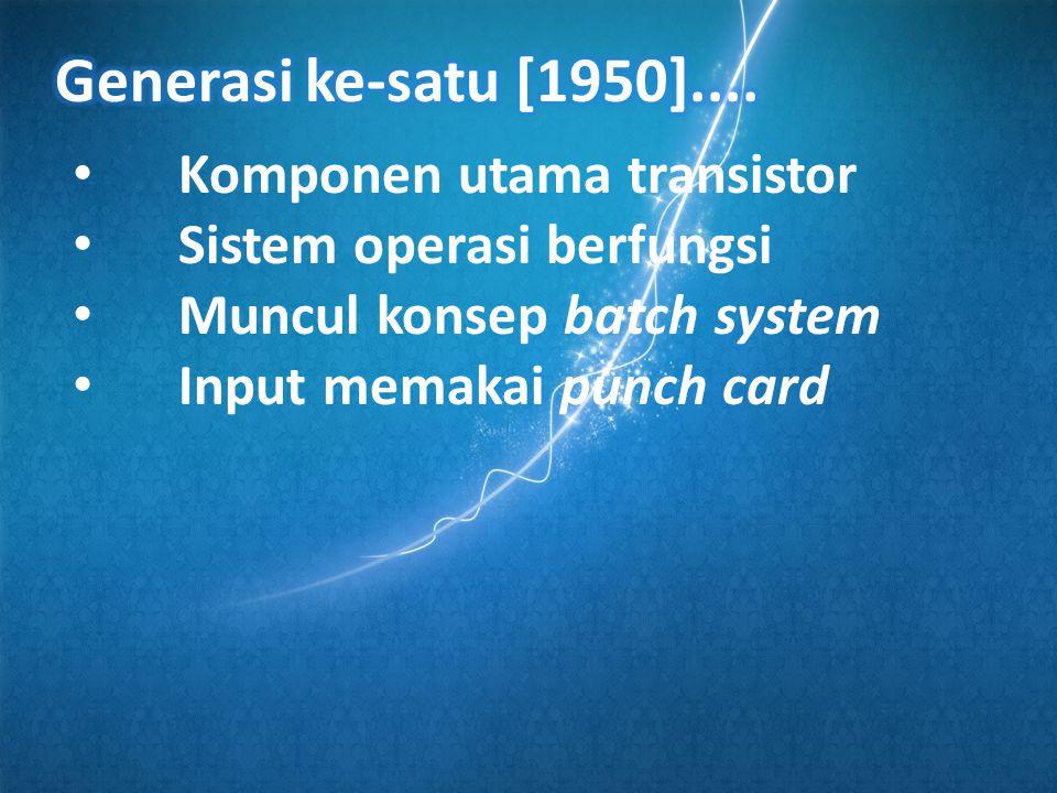 • Komponen utama transistor • Sistem operasi berfungsi • Muncul konsep batch system • Input memakai punch card