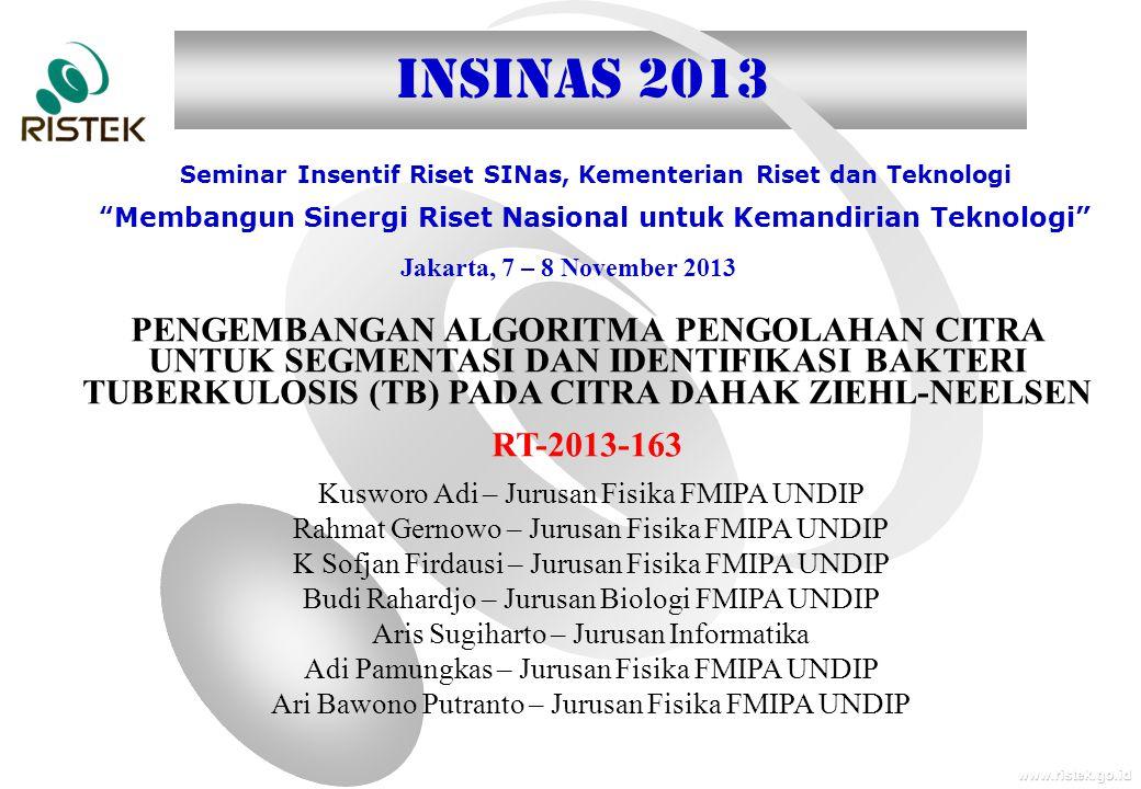 www.ristek.go.id Jakarta, 7 – 8 November 2013 Seminar Insentif Riset SINas, Kementerian Riset dan Teknologi Membangun Sinergi Riset Nasional untuk Kemandirian Teknologi INSINAS 2013 PENGEMBANGAN ALGORITMA PENGOLAHAN CITRA UNTUK SEGMENTASI DAN IDENTIFIKASI BAKTERI TUBERKULOSIS (TB) PADA CITRA DAHAK ZIEHL-NEELSEN RT-2013-163 Kusworo Adi – Jurusan Fisika FMIPA UNDIP Rahmat Gernowo – Jurusan Fisika FMIPA UNDIP K Sofjan Firdausi – Jurusan Fisika FMIPA UNDIP Budi Rahardjo – Jurusan Biologi FMIPA UNDIP Aris Sugiharto – Jurusan Informatika Adi Pamungkas – Jurusan Fisika FMIPA UNDIP Ari Bawono Putranto – Jurusan Fisika FMIPA UNDIP