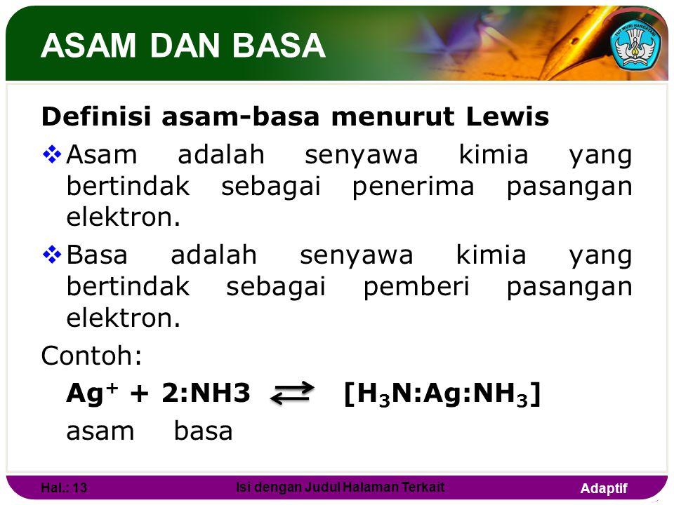 Adaptif ASAM DAN BASA  Secara umum, reaksi dapat dituliskan : asam + basa Solvent  Contoh : H 3 O + + OH - 2H 2 O BrF 2+ + BrF 4- 2BrF 3  Konsep as