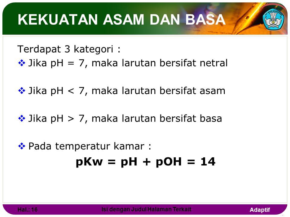 Adaptif KEKUATAN ASAM DAN BASA Derajat keasaman (pH)  Adalah Konsentrasi ion H + dalam larutan Rumus pH ditulis sebagai berikut : pH = - log [H + ] 