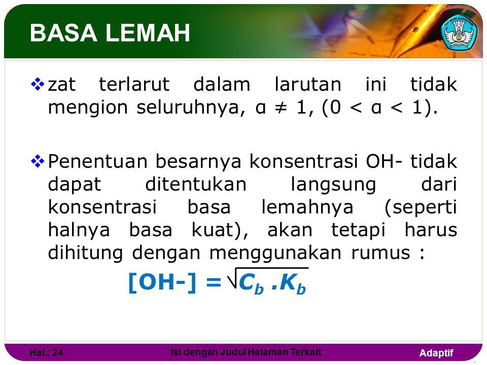 Adaptif Contoh: Hitung pH dari 100 mL larutan KOH 0,1M! Jawab : KOH(aq) K + (aq) + OH - (aq) [OH - ] = [KOH] = 10 -1 M pOH = - log 10 -1 = 1 pH = 14 –