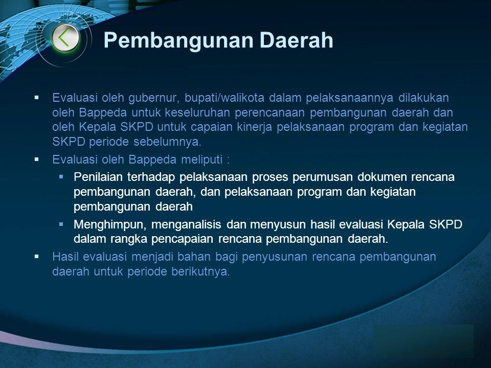 LOGO Pembangunan Daerah  Evaluasi oleh gubernur, bupati/walikota dalam pelaksanaannya dilakukan oleh Bappeda untuk keseluruhan perencanaan pembangunan daerah dan oleh Kepala SKPD untuk capaian kinerja pelaksanaan program dan kegiatan SKPD periode sebelumnya.