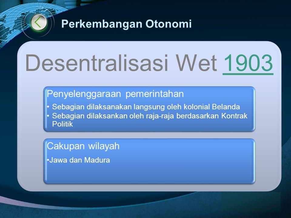 LOGO www.themegallery.com Perkembangan Otonomi Desentralisasi Wet 19031903 Penyelenggaraan pemerintahan •Sebagian dilaksanakan langsung oleh kolonial Belanda •Sebagian dilaksankan oleh raja-raja berdasarkan Kontrak Politik Cakupan wilayah •Jawa dan Madura