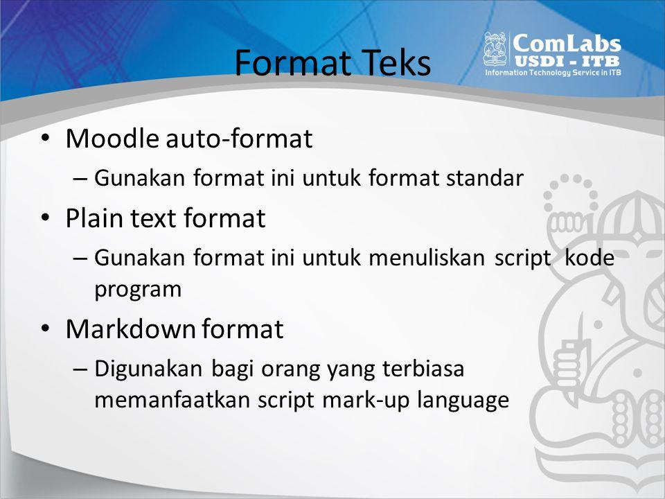 Format Teks • Moodle auto-format – Gunakan format ini untuk format standar • Plain text format – Gunakan format ini untuk menuliskan script kode program • Markdown format – Digunakan bagi orang yang terbiasa memanfaatkan script mark-up language