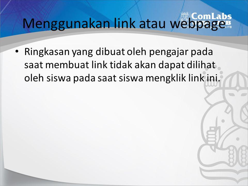 Menggunakan link atau webpage • Ringkasan yang dibuat oleh pengajar pada saat membuat link tidak akan dapat dilihat oleh siswa pada saat siswa mengklik link ini.