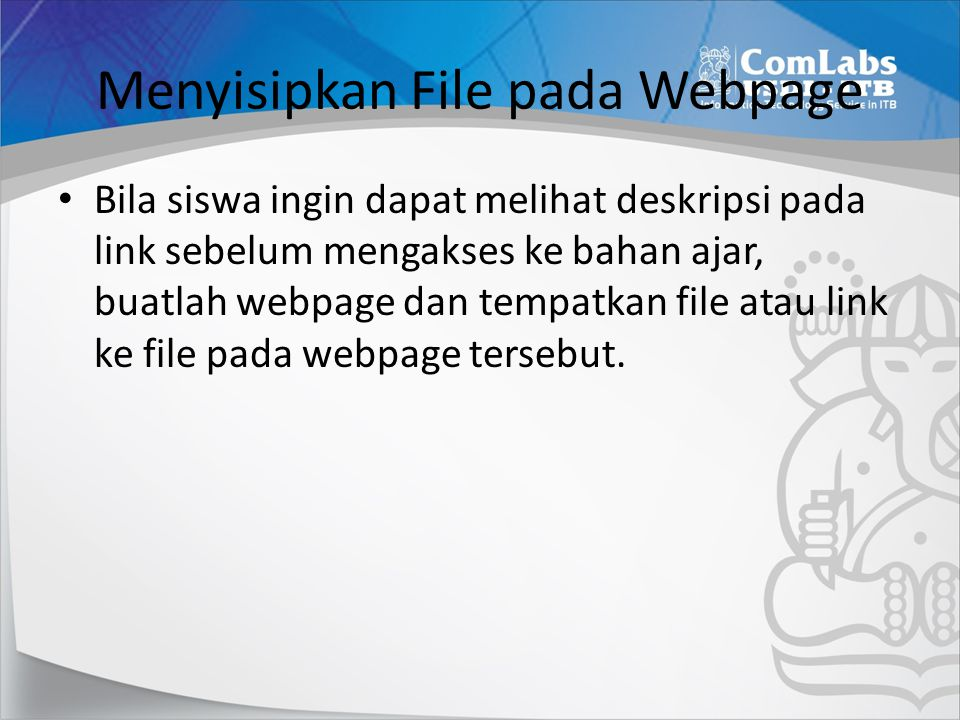 Menyisipkan File pada Webpage • Bila siswa ingin dapat melihat deskripsi pada link sebelum mengakses ke bahan ajar, buatlah webpage dan tempatkan file atau link ke file pada webpage tersebut.
